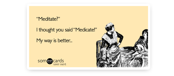 meditate,  i thought medicate