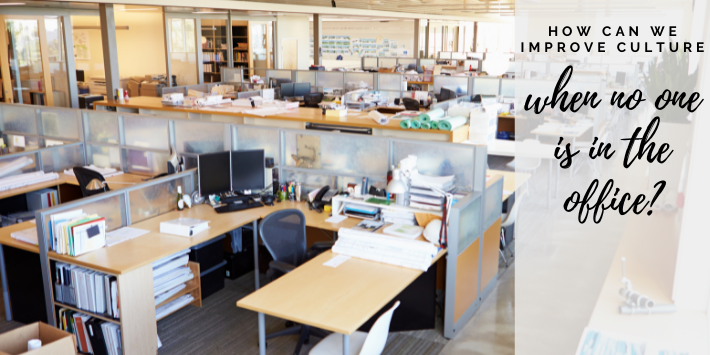 How can we improve culture when no one is in the office